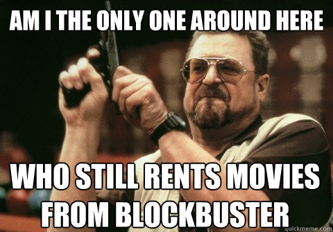Am I the only one around here who still rents movies from blockbuster - Am I the only one around here who still rents movies from blockbuster  Am I the only one