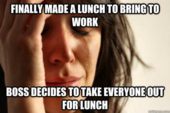 Finally made a lunch to bring to work boss decides to take everyone out for lunch - Finally made a lunch to bring to work boss decides to take everyone out for lunch  First World Problems