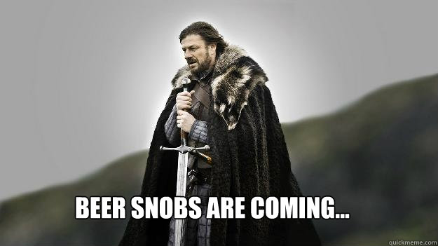 Beer snobs are coming...  Ned stark winter is coming