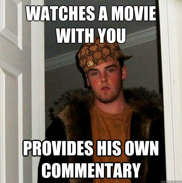 Watches a movie  with you PROVIDES HIS OWN COMMENTARY   Scumbag Steve