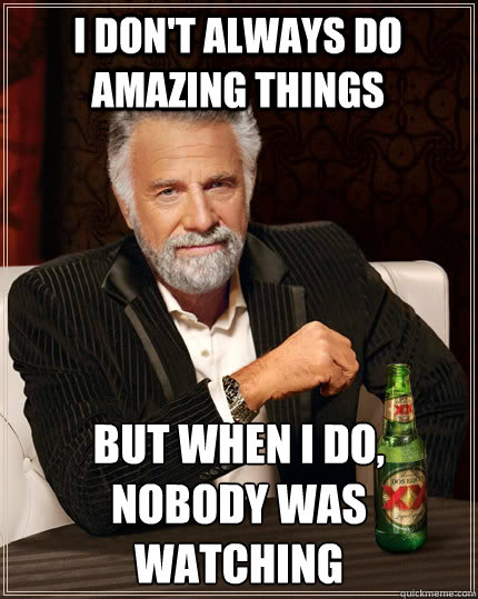 I Don't always do amazing things but when I do, nobody was watching - I Don't always do amazing things but when I do, nobody was watching  The Most Interesting Man In The World