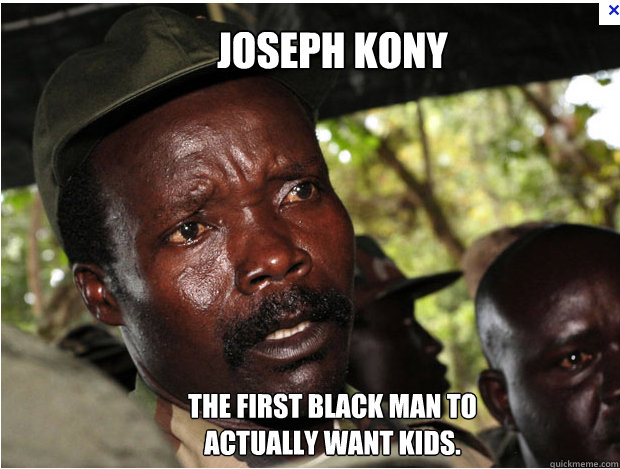 Joseph Kony The first black man to actually want kids.
