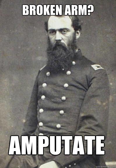 9c661106fb0f37c6e591d023bbf46ccbfff5602382db884eeed11264497a01b4 broken arm? amputate civil war doctor quickmeme