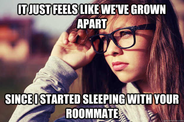 It just feels like we've grown apart since i started sleeping with your roommate