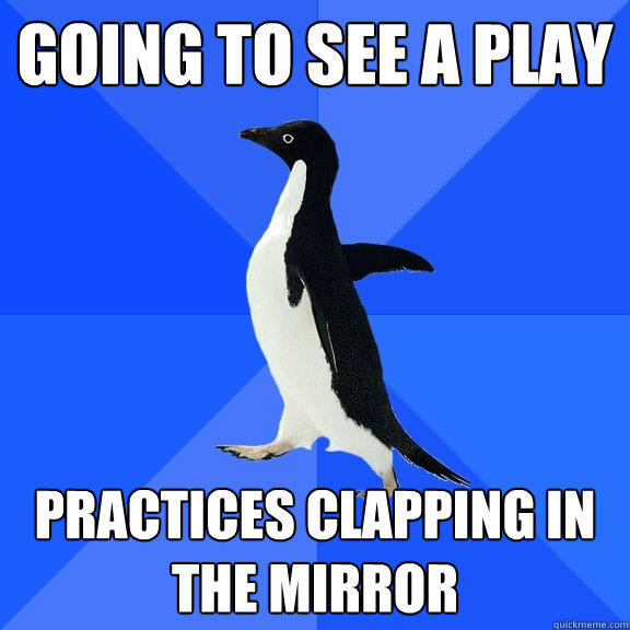 going to see a play practices clapping in the mirror - going to see a play practices clapping in the mirror  Socially Awkward Penguin