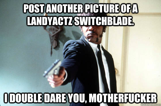 Post another picture of a Landyactz Switchblade. i double dare you, motherfucker