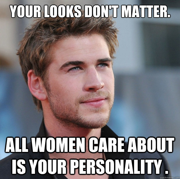 Your looks don't matter.  All women care about is your personality . - Your looks don't matter.  All women care about is your personality .  Attractive Guy Girl Advice