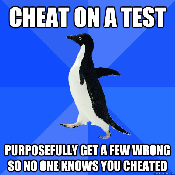 Cheat on a test purposefully get a few wrong so no one knows you cheated - Cheat on a test purposefully get a few wrong so no one knows you cheated  Socially Awkward Penguin
