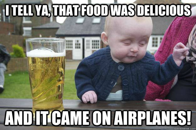 I tell ya, that food was delicious and it came on airplanes!  - I tell ya, that food was delicious and it came on airplanes!   drunk baby