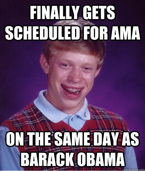 Finally gets scheduled for AMA On the same day as Barack Obama - Finally gets scheduled for AMA On the same day as Barack Obama  Bad Luck Brian
