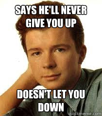 Says he'll Never Give you up Doesn't let you down  Rick Astley