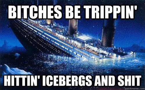 Bitches be trippin' Hittin' Icebergs and shit