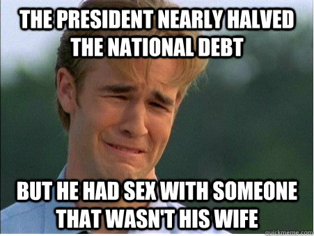 The president nearly halved the national debt but he had sex with someone that wasn't his wife - The president nearly halved the national debt but he had sex with someone that wasn't his wife  1990s Problems