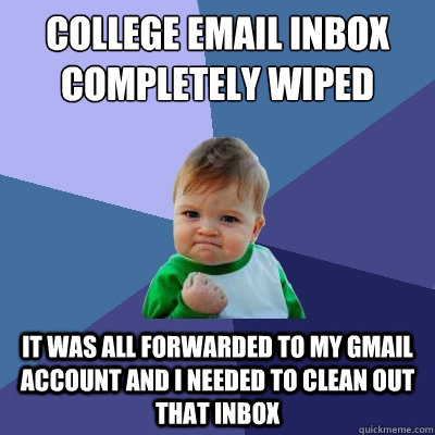 College email inbox completely wiped It was all forwarded to my Gmail account and I needed to clean out that inbox - College email inbox completely wiped It was all forwarded to my Gmail account and I needed to clean out that inbox  Success Kid