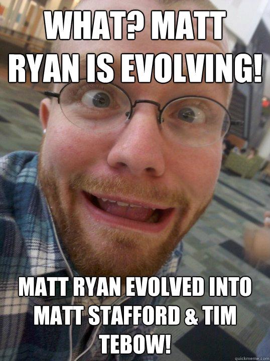 What? Matt Ryan is evolving! Matt Ryan evolved into Matt Stafford & Tim Tebow!