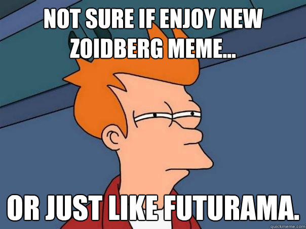Not sure if enjoy new Zoidberg meme... Or just like futurama.
