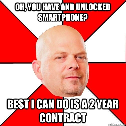 oh, you have and unlocked smartphone? Best I can do is a 2 year contract - oh, you have and unlocked smartphone? Best I can do is a 2 year contract  Pawn Star
