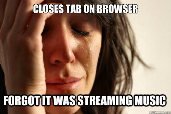Closes Tab on Browser  Forgot it was streaming music - Closes Tab on Browser  Forgot it was streaming music  First World Problems