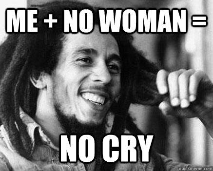me + no woman = No cry - me + no woman = No cry  Marley Mathemetician