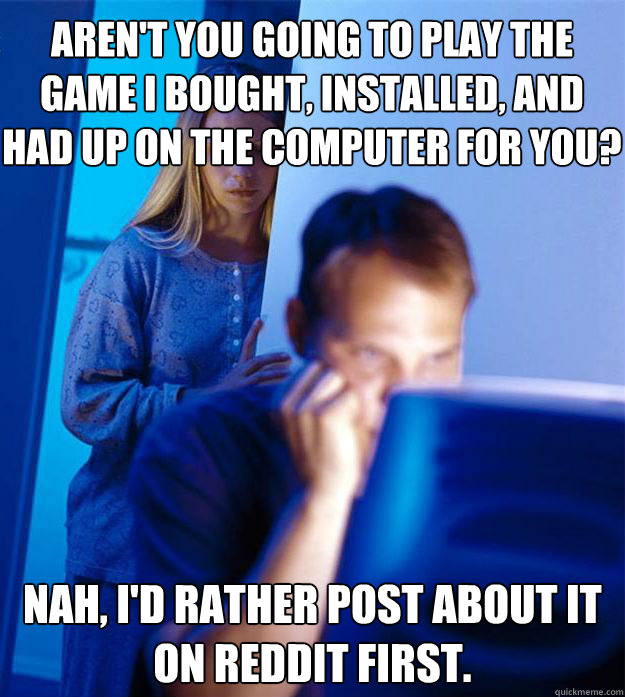 Aren't you going to play the game I bought, installed, and had up on the computer for you? nah, i'd rather post about it on reddit first. - Aren't you going to play the game I bought, installed, and had up on the computer for you? nah, i'd rather post about it on reddit first.  Redditors Wife