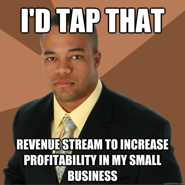 I'd tap that revenue stream to increase profitability in my small business - I'd tap that revenue stream to increase profitability in my small business  Successful Black Man