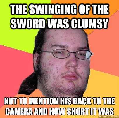 The swinging of the sword was clumsy Not to mention his back to the camera and how short it was - The swinging of the sword was clumsy Not to mention his back to the camera and how short it was  Butthurt Dweller