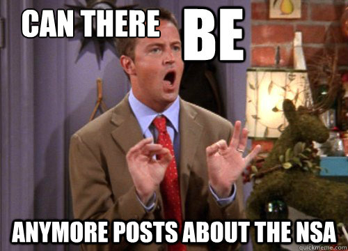 can there      anymore posts about the NSA BE - can there      anymore posts about the NSA BE  Sarcastic Chandler