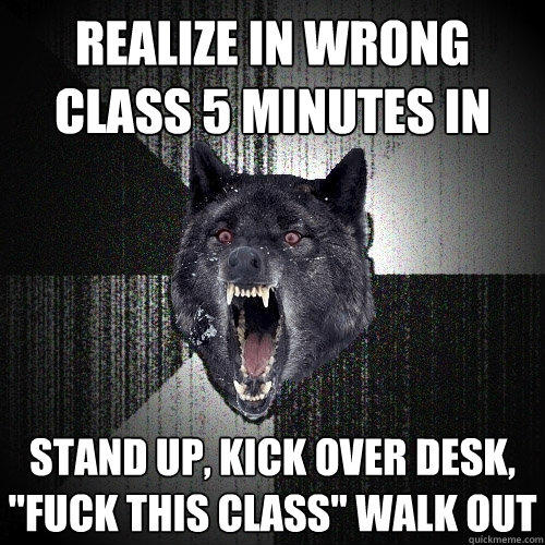 realize in wrong class 5 minutes in stand up, kick over desk,