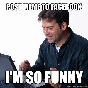 9c7ff4aec59156d884a3ed5875b8fc1ddfd2e6d61a5d8ad939ff01f40133c988 post meme to facebook i'm so funny lonely computer guy quickmeme