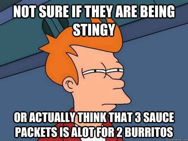 Not sure if they are being stingy Or actually think that 3 sauce packets is ALOT for 2 burritos - Not sure if they are being stingy Or actually think that 3 sauce packets is ALOT for 2 burritos  Futurama Fry