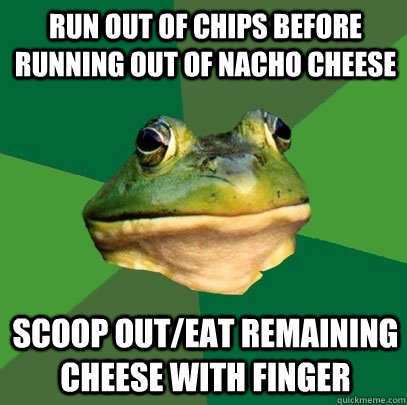 run out of chips before running out of nacho cheese scoop out/eat remaining cheese with finger - run out of chips before running out of nacho cheese scoop out/eat remaining cheese with finger  Foul Bachelor Frog