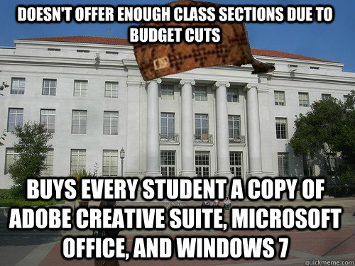 Doesn't offer enough class sections due to budget cuts buys every student a copy of adobe creative suite, microsoft office, and windows 7  Scumbag UC Berkeley