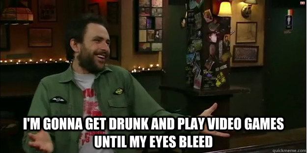 I'm gonna get drunk and play video games until my eyes bleed  Charlie Kelly