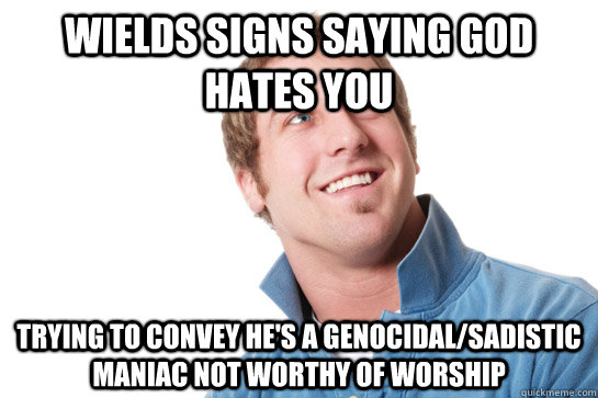 Wields signs saying god hates you Trying to convey he's a genocidal/sadistic maniac not worthy of worship - Wields signs saying god hates you Trying to convey he's a genocidal/sadistic maniac not worthy of worship  Misunderstood D-Bag