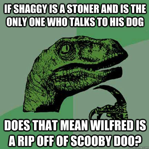 If shaggy is a stoner and is the only one who talks to his dog does that mean wilfred is a rip off of scooby doo? - If shaggy is a stoner and is the only one who talks to his dog does that mean wilfred is a rip off of scooby doo?  Philosoraptor