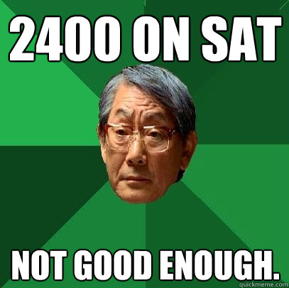 2400 on SAT Not good enough. - 2400 on SAT Not good enough.  High Expectations Asian Father
