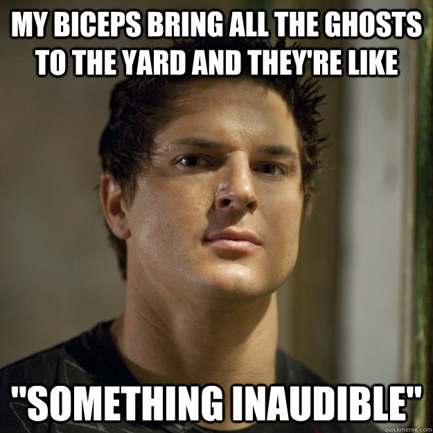 My biceps bring all the ghosts to the yard and they're like