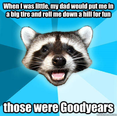 When I was little, my dad would put me in a big tire and roll me down a hill for fun those were Goodyears - When I was little, my dad would put me in a big tire and roll me down a hill for fun those were Goodyears  Lame Pun Coon