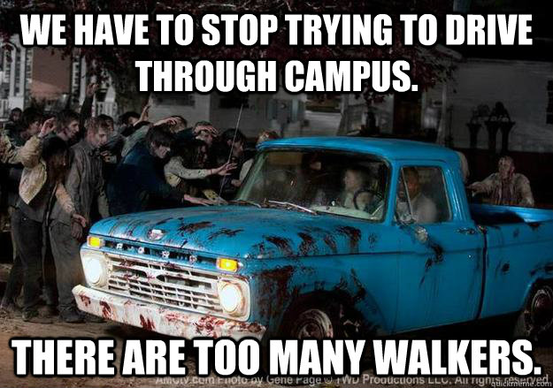 We have to stop trying to drive through campus. There are too many walkers.
