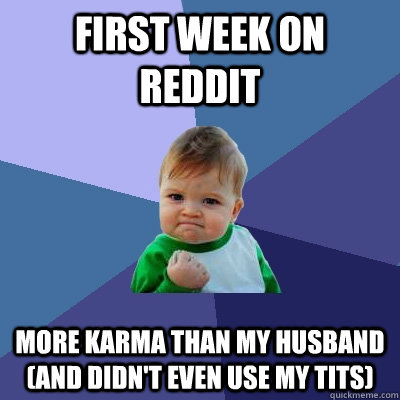 First week on Reddit More Karma than my husband (and didn't even use my tits) - First week on Reddit More Karma than my husband (and didn't even use my tits)  Success Kid