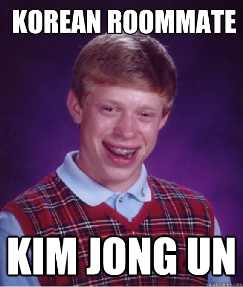 Korean roommate  Kim Jong Un -  Korean roommate  Kim Jong Un  Bad Luck Brian