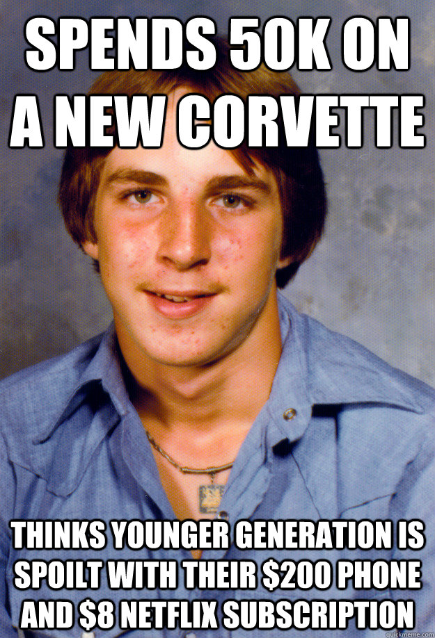 Spends 50k on a new Corvette Thinks younger generation is spoilt with their $200 phone and $8 Netflix subscription - Spends 50k on a new Corvette Thinks younger generation is spoilt with their $200 phone and $8 Netflix subscription  Old Economy Steven