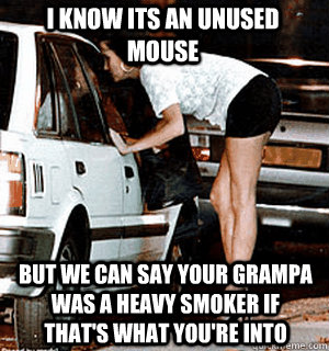 i know its an unused mouse But we can say your grampa was a heavy smoker if that's what you're into - i know its an unused mouse But we can say your grampa was a heavy smoker if that's what you're into  Karma Whore