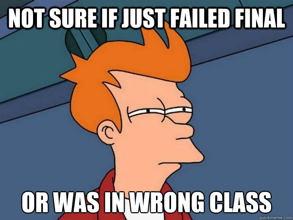 Not Sure if just failed final or was in wrong class - Not Sure if just failed final or was in wrong class  Not sure Fry