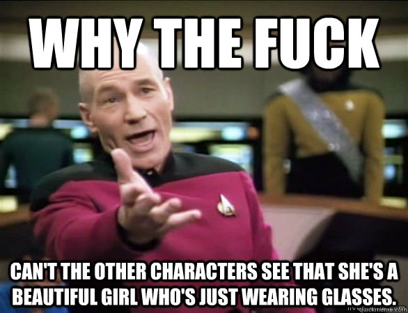 Why the fuck Can't the other characters see that she's a beautiful girl who's just wearing glasses. - Why the fuck Can't the other characters see that she's a beautiful girl who's just wearing glasses.  Annoyed Picard HD