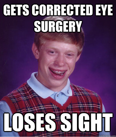 Gets corrected eye surgery Loses sight - Gets corrected eye surgery Loses sight  Bad Luck Brian
