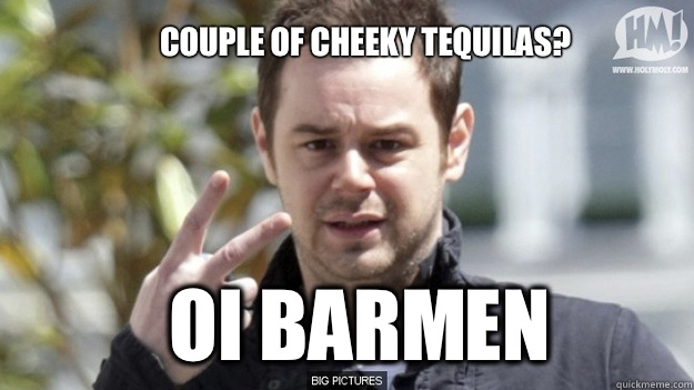Couple of cheeky tequilas?  Oi barmen