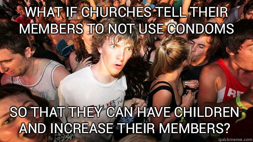 What if churches tell their members to not use condoms so that they can have children and increase their members?  - What if churches tell their members to not use condoms so that they can have children and increase their members?   Sudden Clarity Clarence