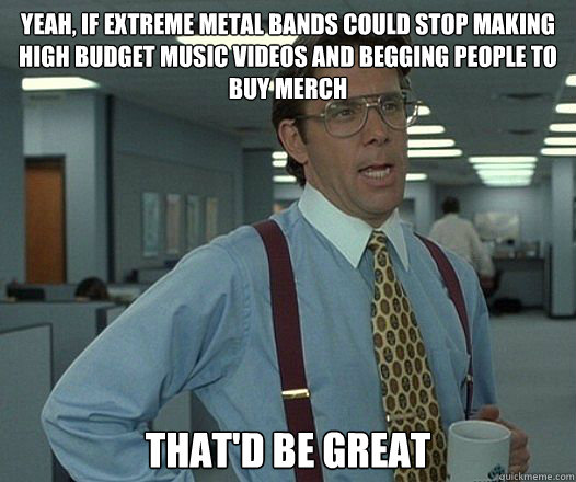 Yeah, if extreme metal bands could stop making high budget music videos and begging people to buy merch That'd be great - Yeah, if extreme metal bands could stop making high budget music videos and begging people to buy merch That'd be great  Lumbergh