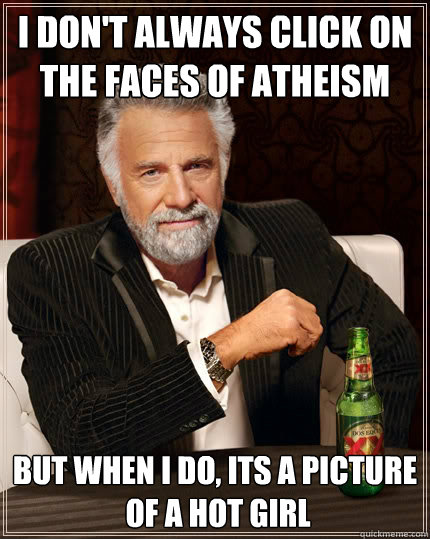 I don't always click on  the faces of atheism but when I do, its a picture  of a hot girl - I don't always click on  the faces of atheism but when I do, its a picture  of a hot girl  The Most Interesting Man In The World